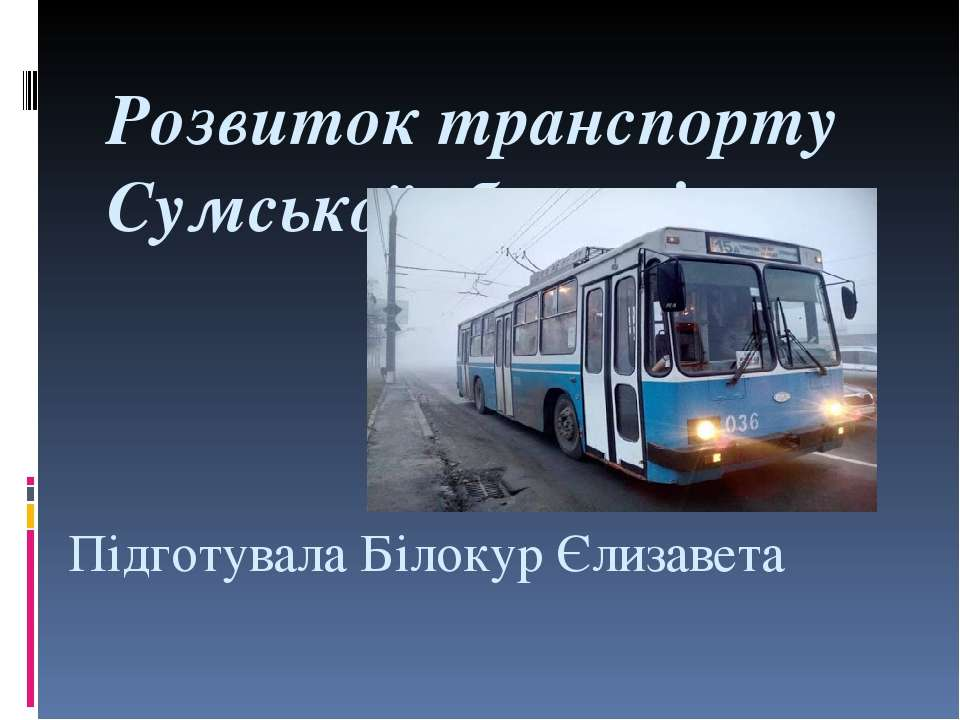 Підготувала Білокур Єлизавета Розвиток транспорту Сумської області