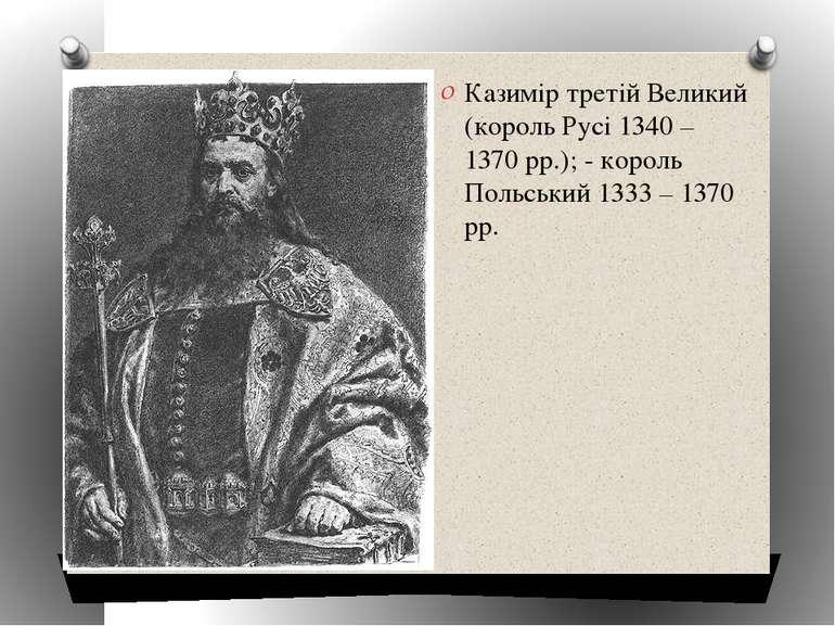 Казимір третій Великий (король Русі 1340 – 1370 рр.); - король Польський 1333...