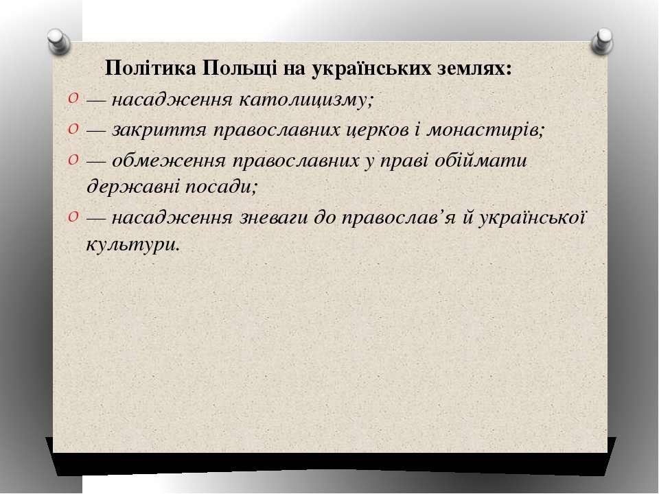 Політика Польщі на українських землях: — насадження католицизму; — закриття п...