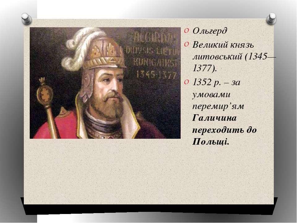 Ольгерд Великий князь литовський (1345—1377). 1352 р. – за умовами перемир'ям...