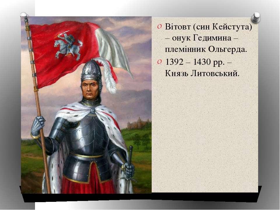 Вітовт (син Кейстута) – онук Гедимина – племінник Ольгерда. 1392 – 1430 рр. –...