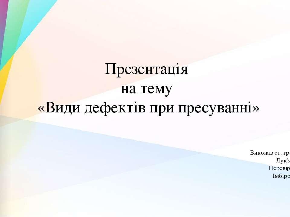 Презентація на тему «Види дефектів при пресуванні» Виконав ст. гр. ПМ – 41 Лу...