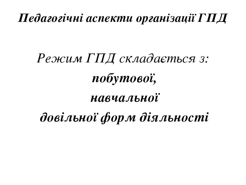 Педагогічні аспекти організації ГПД Режим ГПД складається з: побутової, навча...