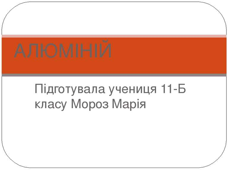 Підготувала учениця 11-Б класу Мороз Марія АЛЮМІНІЙ