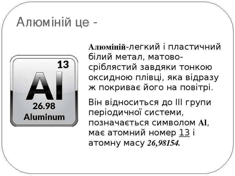 Алюміній це - Алюміній-легкий і пластичний білий метал, матово-сріблястий зав...