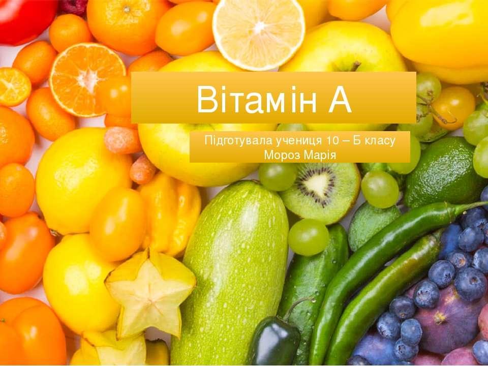 Вітамін А Підготувала учениця 10 – Б класу Мороз Марія