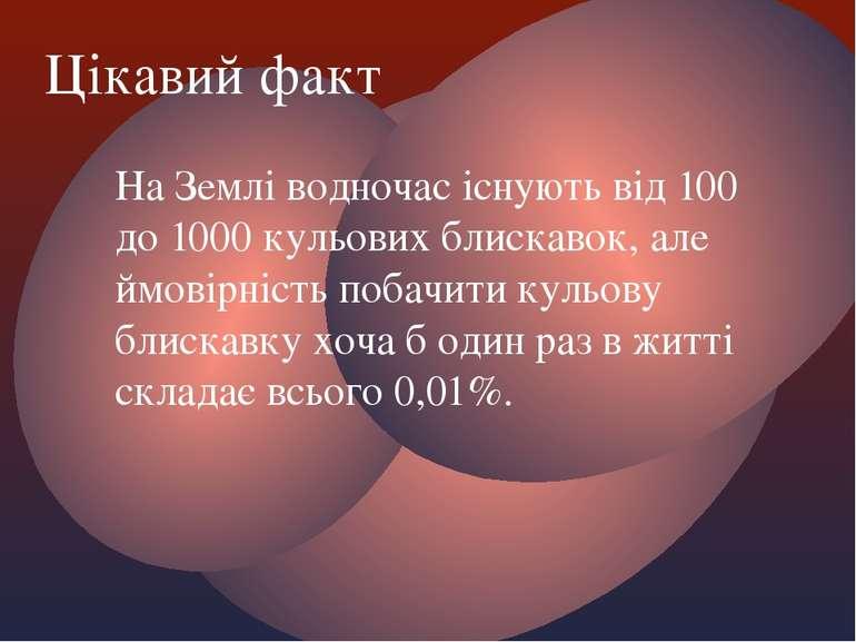 На Землі водночас існують від 100 до 1000 кульових блискавок, але ймовірність...