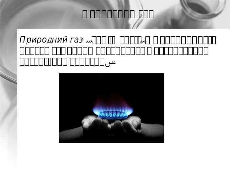 Природний газ Природний газ - суміш газів, що утворилася в надрах землі при а...