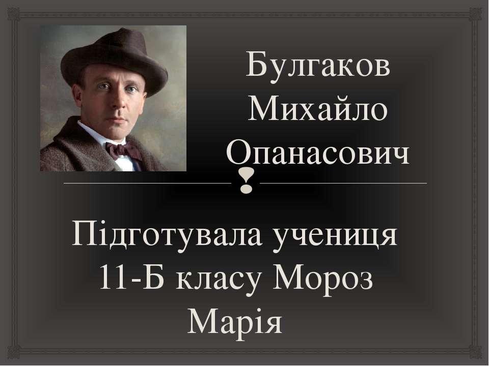 Булгаков Михайло Опанасович Підготувала учениця 11-Б класу Мороз Марія