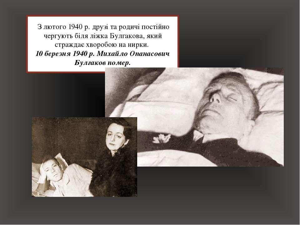 З лютого 1940 р. друзі та родичі постійно чергують біля ліжка Булгакова, який...