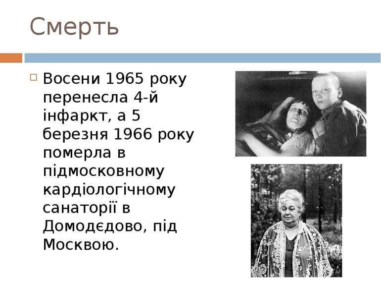 Смерть Восени 1965 року перенесла 4-й інфаркт, а 5 березня 1966 року померла ...
