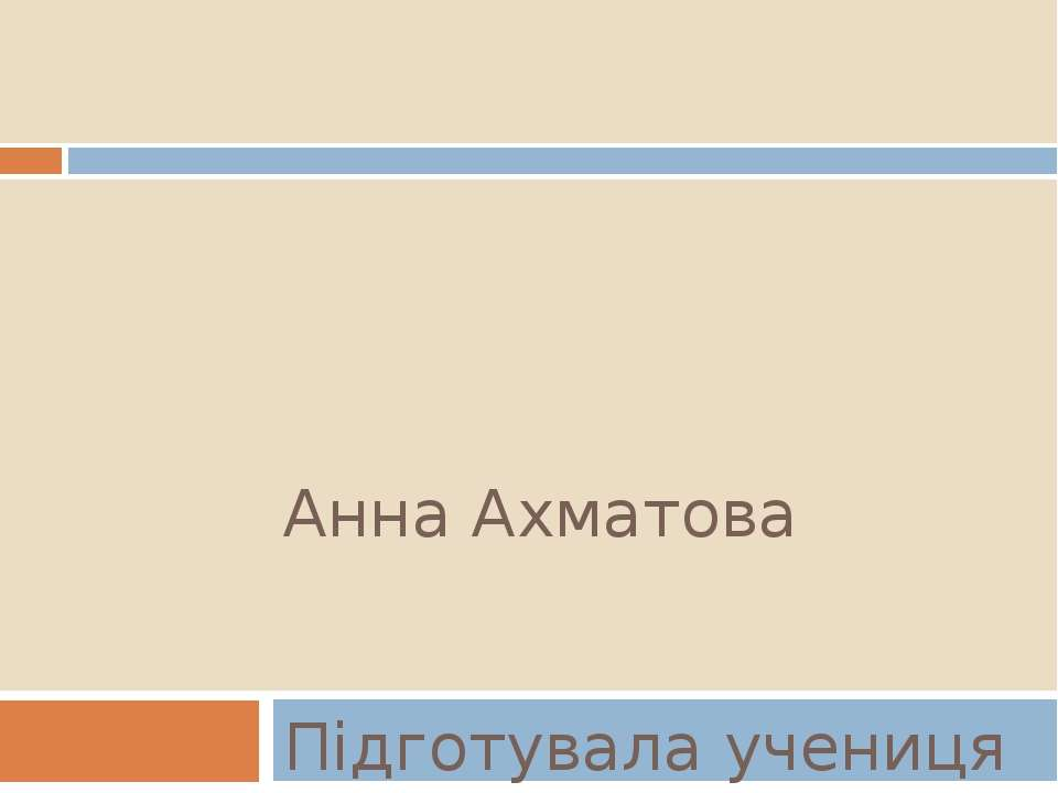 Анна Ахматова Підготувала учениця 11-Б класу Мороз Марія