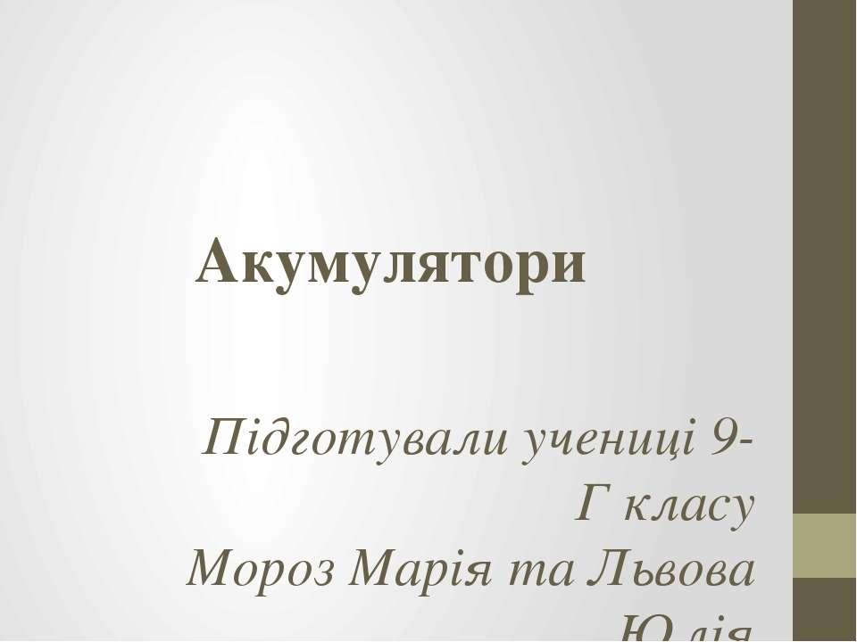 Акумулятори Підготували учениці 9-Г класу Мороз Марія та Львова Юлія