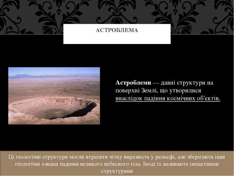 Астроблеми— давні структури на поверхніЗемлі, що утворилися внаслідок падін...
