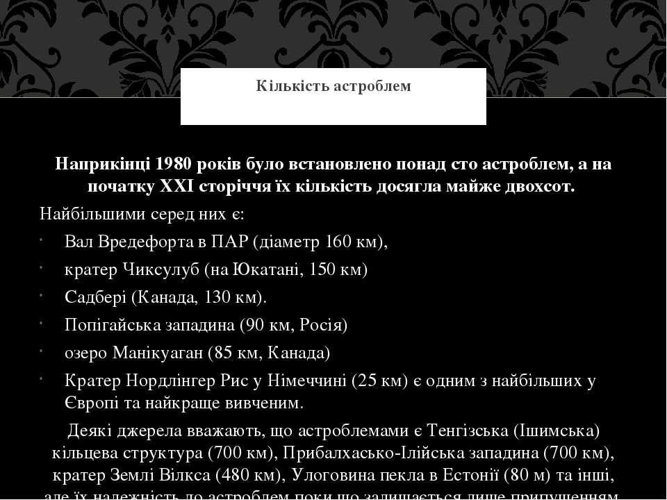 Наприкінці 1980 років було встановлено понад сто астроблем, а на початку XXI ...