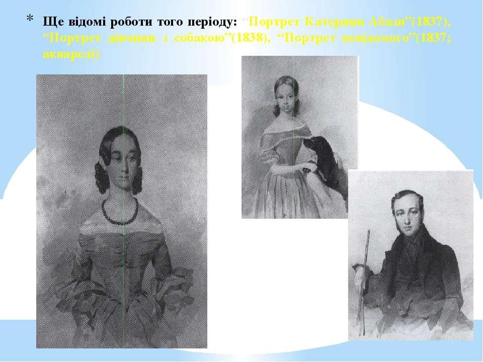 """Ще відомі роботи того періоду: """"Портрет Катерини Абази""""(1837), """"Портрет дівчи..."""