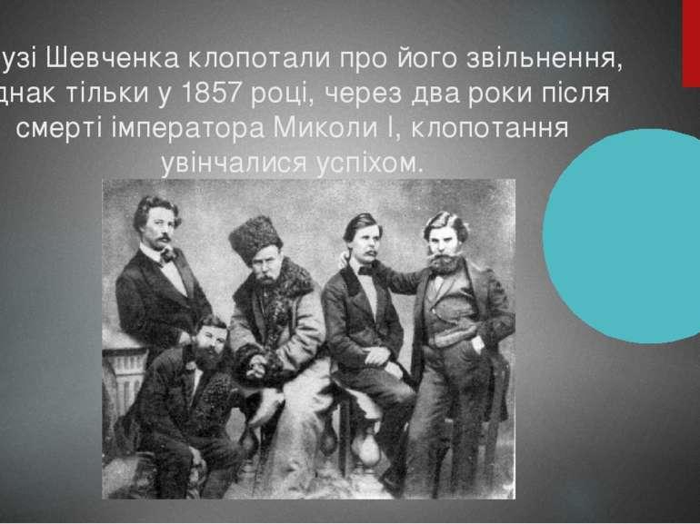 Друзі Шевченка клопотали про його звільнення, однак тільки у 1857 році, через...