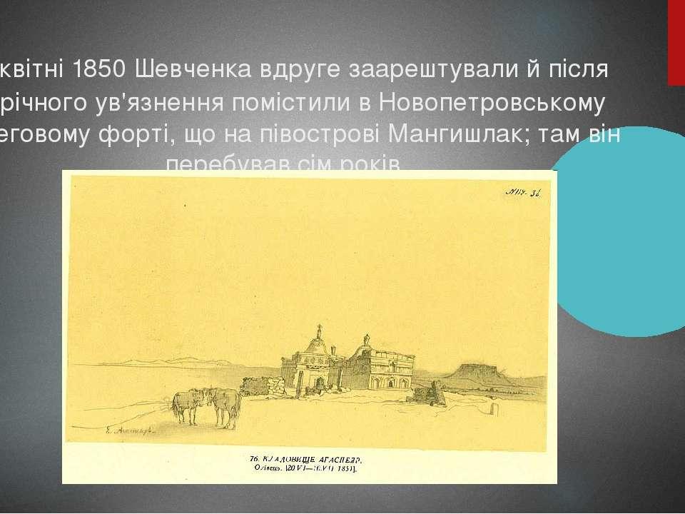 У квітні 1850 Шевченка вдруге заарештували й після піврічного ув'язнення помі...