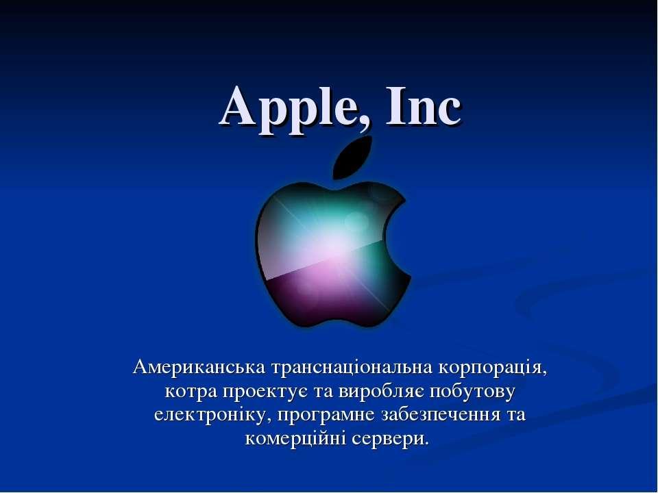 Apple, Inc Американськатранснаціональна корпорація, котра проектує та виробл...