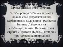 Мультфільми 1959-1990 рр. У 1959 році українська анімація почала своє відрод...