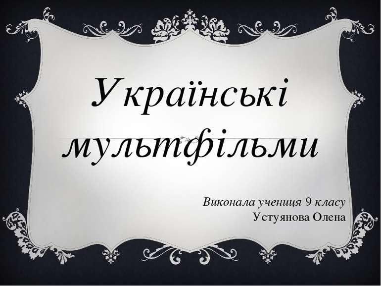 Українські мультфільми Виконала учениця 9 класу Устуянова Олена
