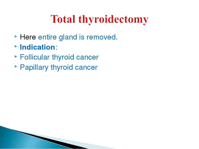 Here entire gland is removed. Indication: Follicular thyroid cancer Papillary...