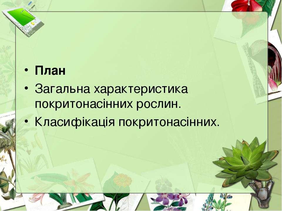 План Загальна характеристика покритонасінних рослин. Класифікація покритонасі...