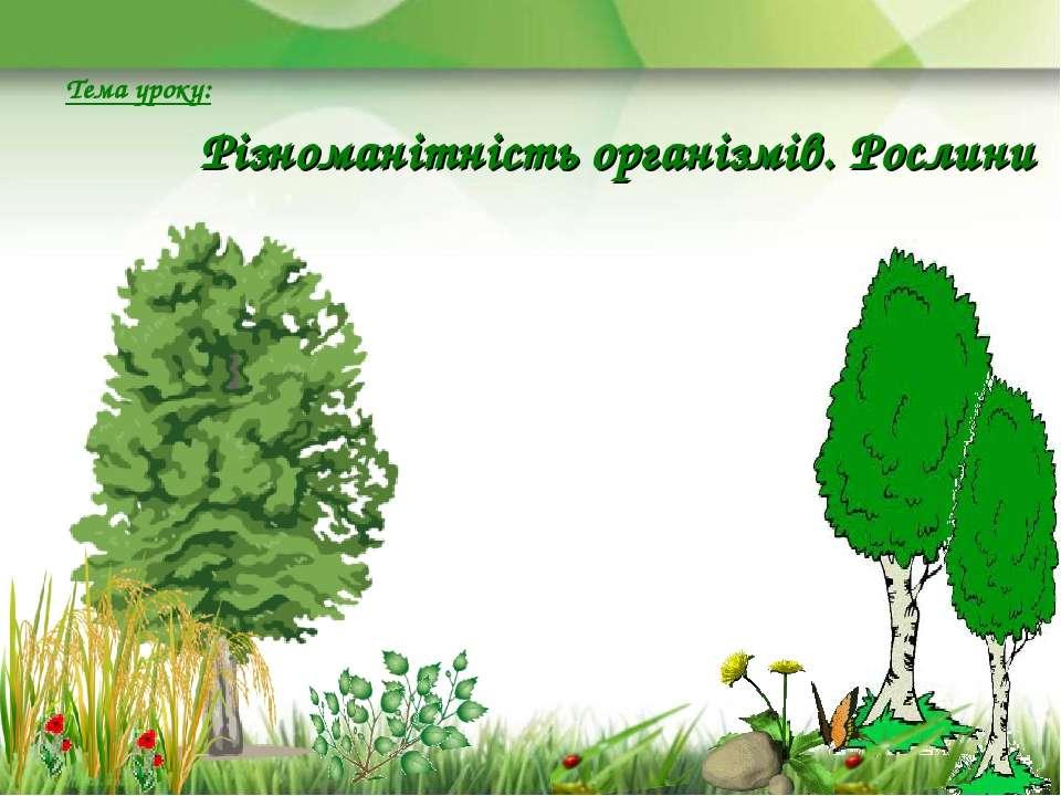 Тема уроку: Різноманітність організмів. Рослини