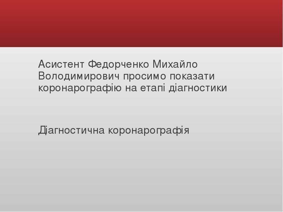 Асистент Федорченко Михайло Володимирович просимо показати коронарографію на ...