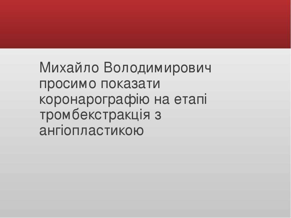 Михайло Володимирович просимо показати коронарографію на етапі тромбекстракці...