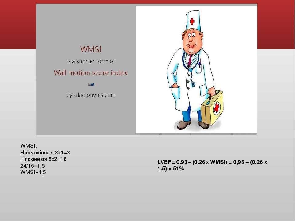 WMSI: Нормокінезія 8х1=8 Гіпокінезія 8х2=16 24/16=1,5 WMSI=1,5 LVEF=0.93−...
