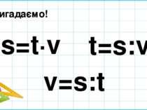 Пригадаємо! s=t∙v t=s:v v=s:t