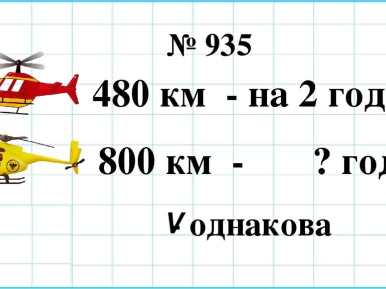 480 км - на 2 год. ˂ 800 км - ? год. - однакова V № 935