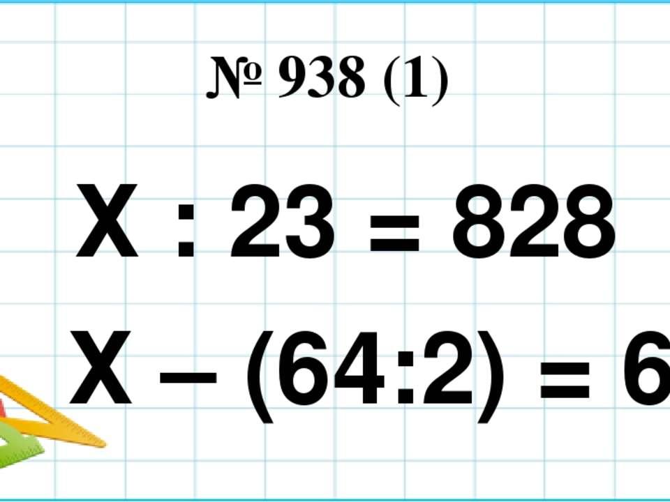№ 938 (1) Х : 23 = 828 Х – (64:2) = 68