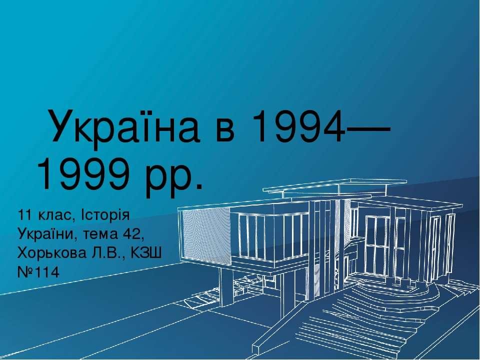 Україна в 1994—1999 рр. 11 клас, Історія України, тема 42, Хорькова Л.В., КЗШ...