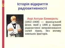 Історія відкриття радіоактивності Анрі Антуан Беккерель (1852–1908) — француз...
