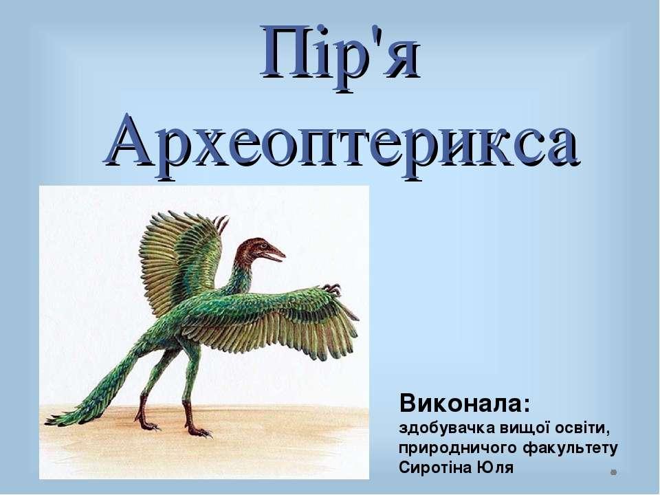 Пір'я Археоптерикса Виконала: здобувачка вищої освіти, природничого факультет...