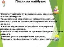Плани на майбутнє Сприяти участі дітей у всеукраїнських, районних та шкільних...