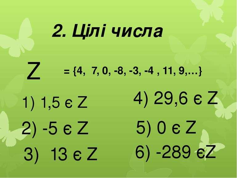 2. Цілі числа Z = {4, 7, 0, -8, -3, -4 , 11, 9,…} 1) 1,5 є Z 2) -5 є Z 3) 13 ...