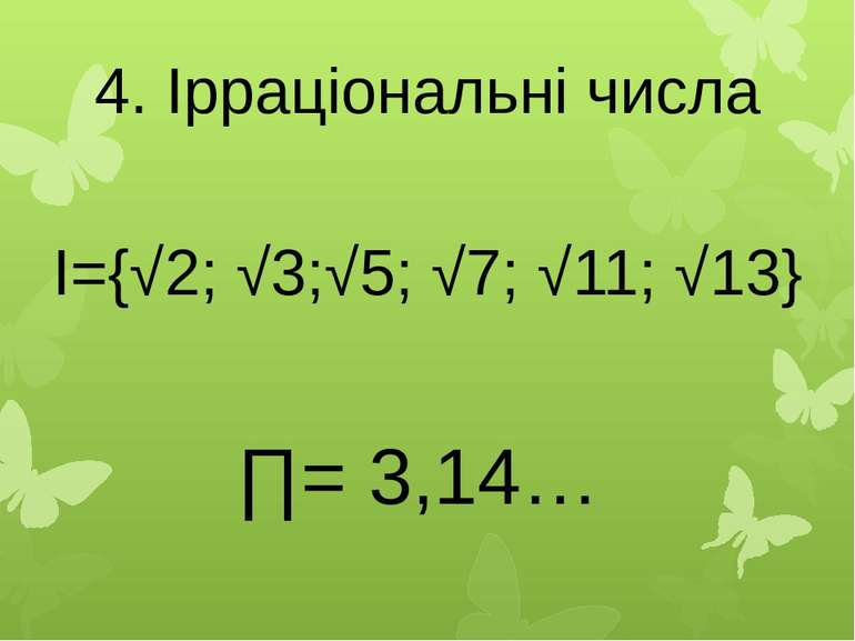 4. Ірраціональні числа I={√2; √3;√5; √7; √11; √13} ∏= 3,14…