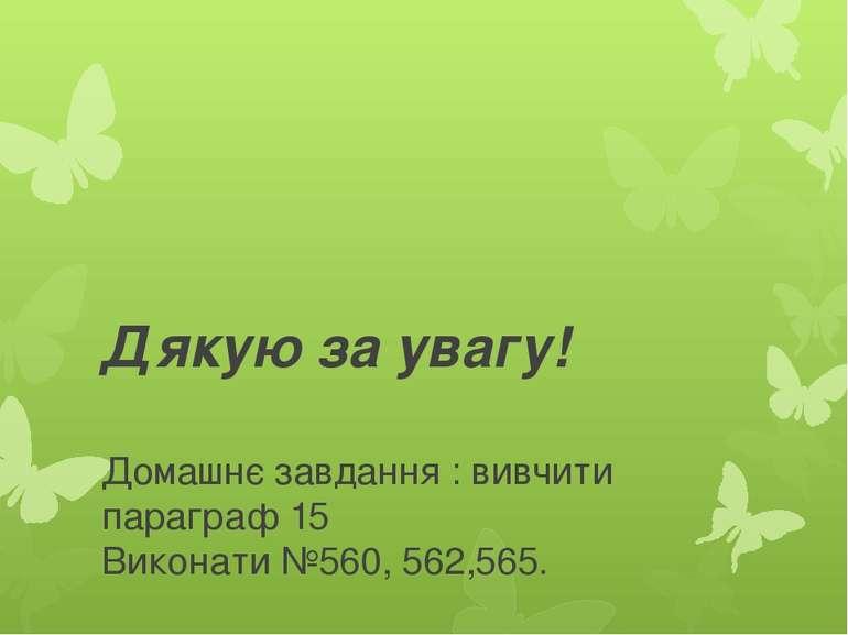 Дякую за увагу! Домашнє завдання : вивчити параграф 15 Виконати №560, 562,565.