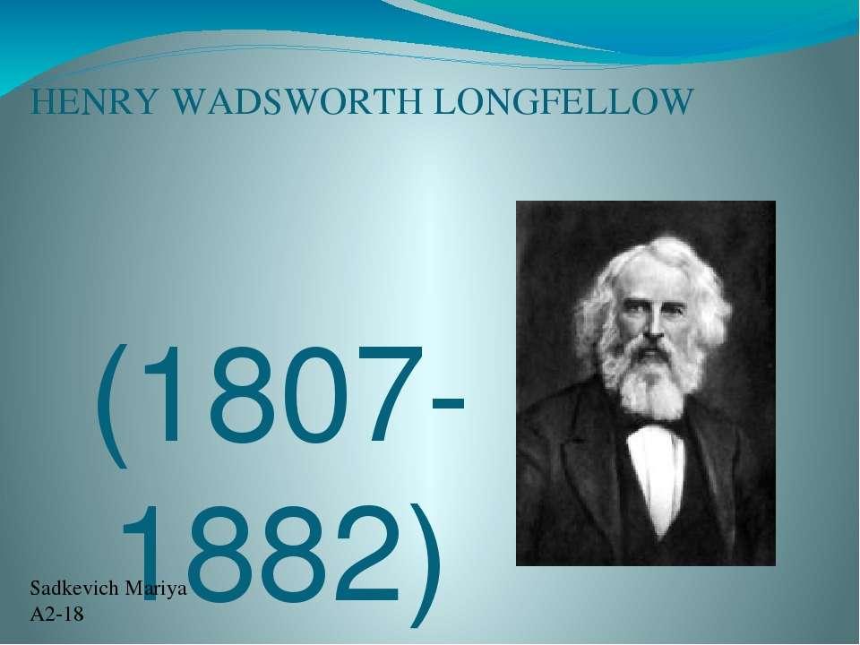 HENRY WADSWORTH LONGFELLOW (1807-1882) Sadkevich Mariya A2-18