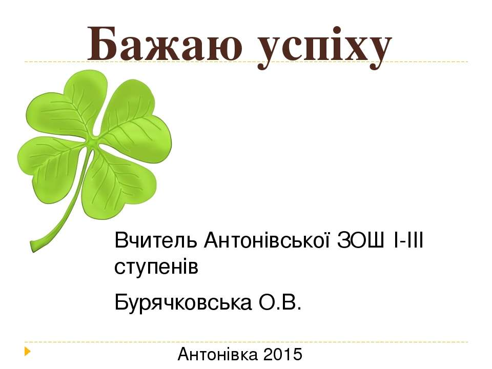 Бажаю успіху Вчитель Антонівської ЗОШ І-ІІІ ступенів Бурячковська О.В. Антоні...