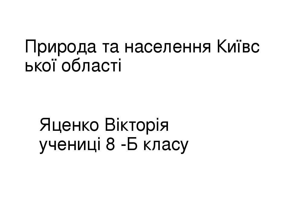 Природа та населення Київської області Яценко Вікторія учениці 8 -Б класу