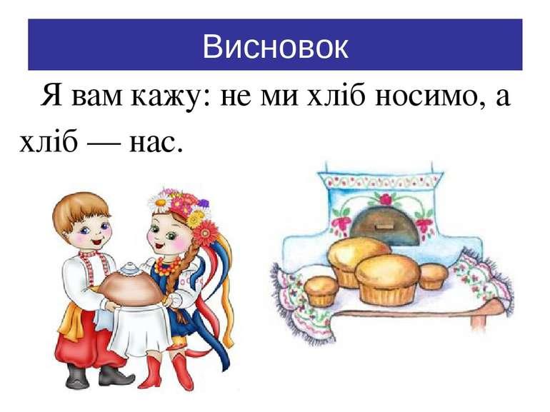 Висновок Я вам кажу: не ми хліб носимо, а хліб — нас.