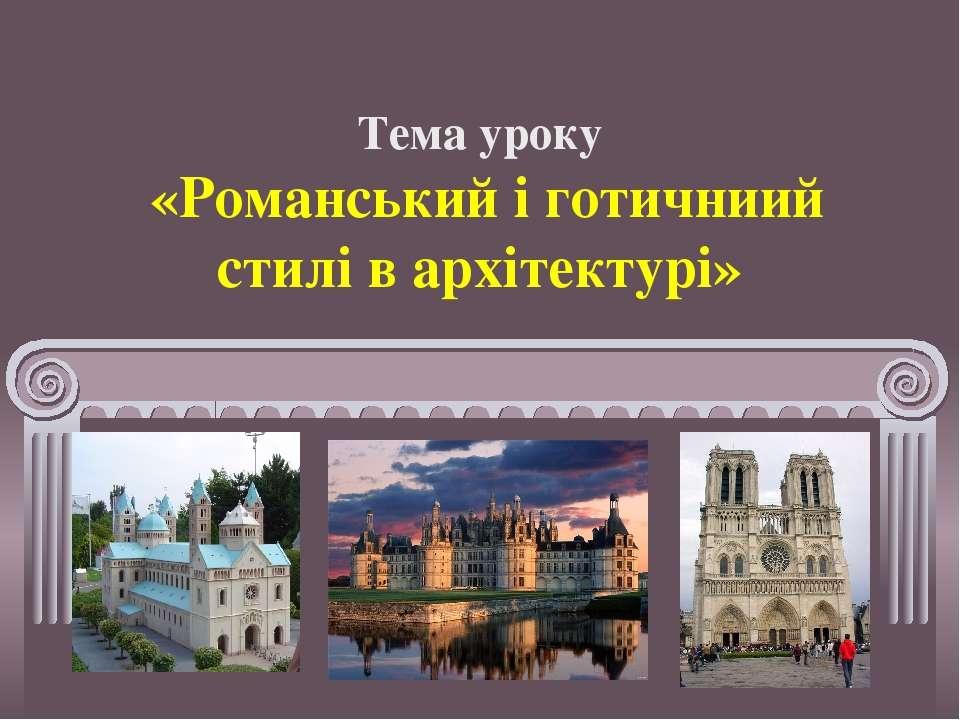 Тема уроку «Романський і готичниий стилі в архітектурі»
