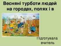 Весняні турботи людей на городах, полях і в садах Підготувала вчитель початко...
