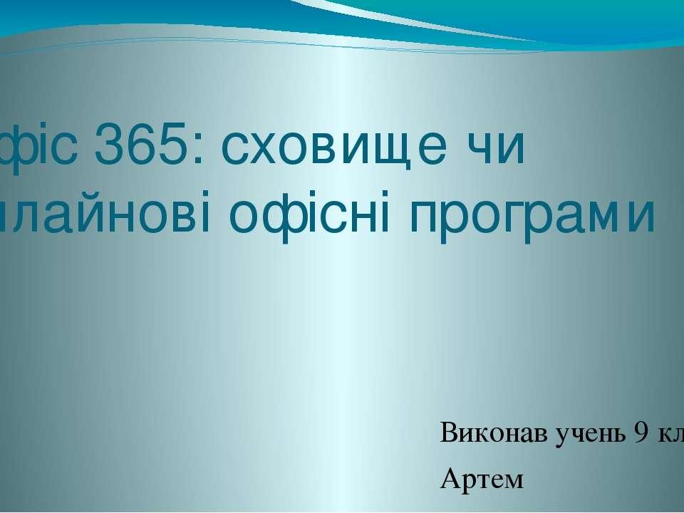 Офіс 365: сховище чи онлайновi офісні програми Виконав учень 9 класу Артем