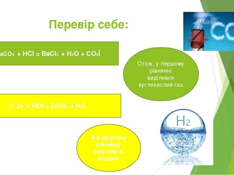 Перевір себе: 1. BaCO3 + HCl = BaCl2 + H2O + CO2Î 2. Zn + HCl = ZnCl2 + H2Î О...