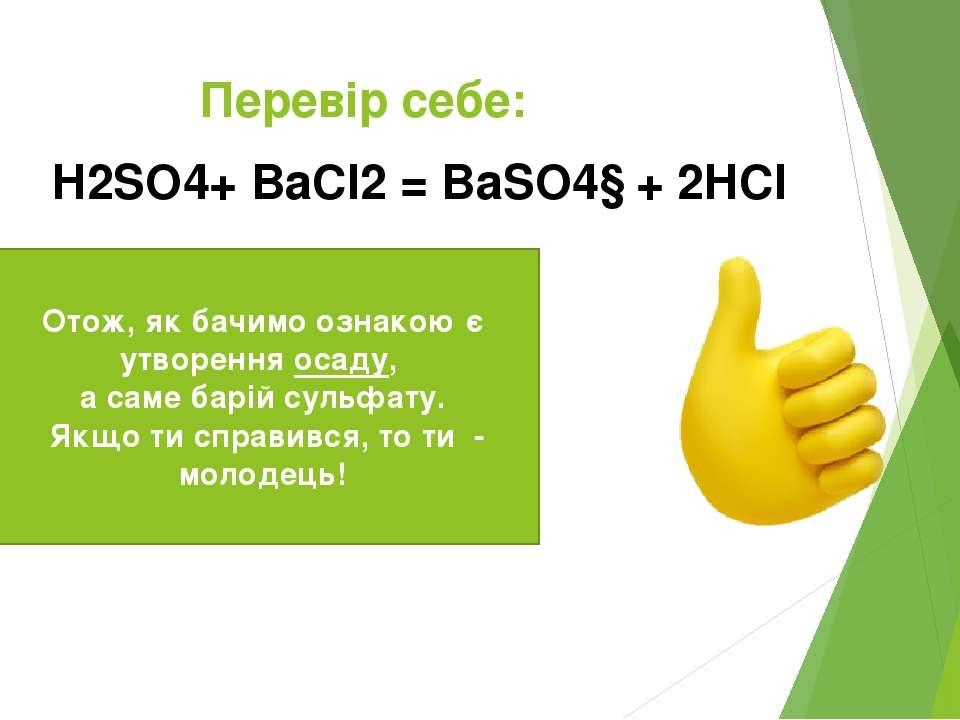 Перевір себе: H2SO4+ BaCl2 = BaSO4↓ + 2HCl Отож, як бачимо ознакою є утворенн...